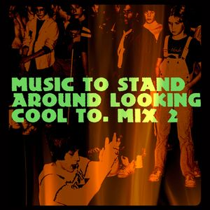 Music to stand around looking cool to. Mix 2