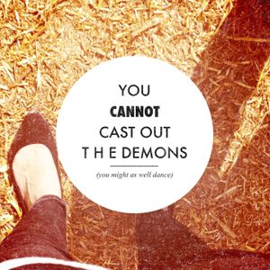 you.cannot.cast out.the.demons/you might as well dance/summer12