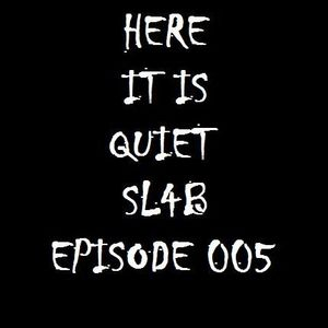 Here It Is Quiet SL4B Episode 005
