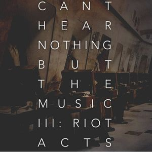 Can't Hear Nothing But the Music Vol. III: Riot Acts