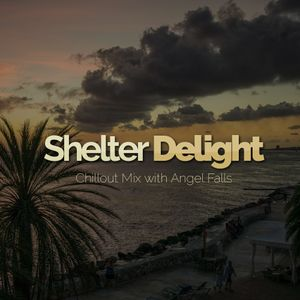 Shelter Delight 002 - Chillout Mix with Angel Falls