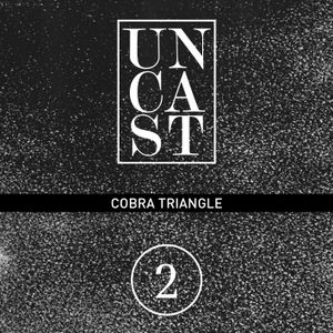 UNCAST #2 : COBRA TRIANGLE