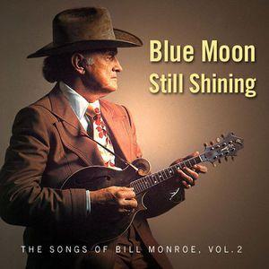 Blue Moon Still Shining – Songs of Bill Monroe, Vol. 2