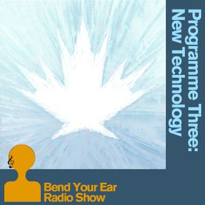 The Bend Your Ear Radio Show Programme Three 'New Technology'