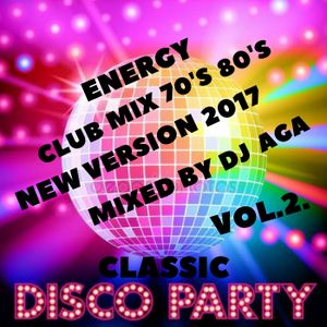 CLASSIC DISCO PARTY VOL 2 ENERGY CLUB MIX 70's 80's NEW VERSION 2017 MIXED BY DJ AGA