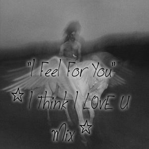 """I Feel For You"" (I Think I LovE U Mix)"""