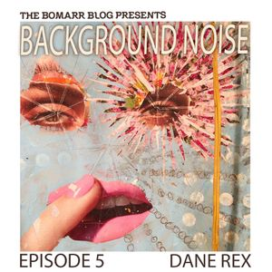 The Bomarr Blog Presents: The Background Noise Podcast Series, Episode 5: Dane Rex