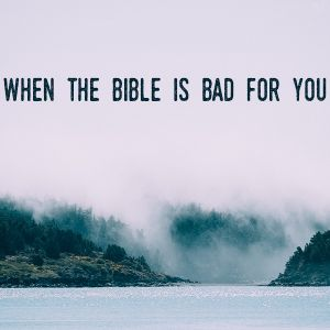 When the Bible is Bad for You (Audio)