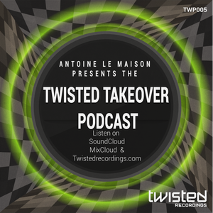 Antoine Le Maison Presents The Twisted Takeover Podcast TWP005