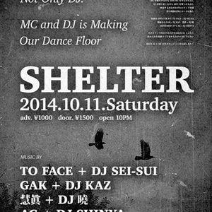 SHELTER / 2014.10.11 at UNDERSTAND / AG + DJ SHINYA, GAK + DJ KAZ, 慧眞 + DJ 曉, TO FACE + DJ SEI-SUI