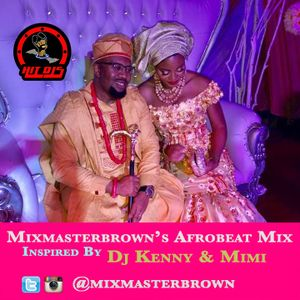 Mixmasterbrown's Afrobeat Mix Inspired By Dj Kenny & Mimi