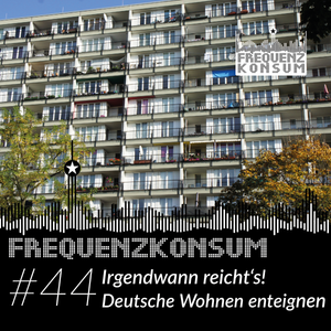 Frequenzkonsum #44 - Irgendwann reichts! Deutsche Wohnen enteignen!