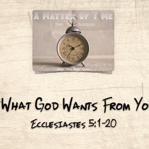 """A MATTER OF TIME SERIES- """"What God Wants From You"""" Ecclesiastes 5:1-20"""