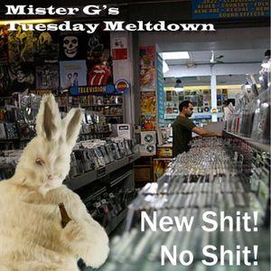 Mister G's Tuesday Meltdown - Show #93 - New Shit ! No Shit!