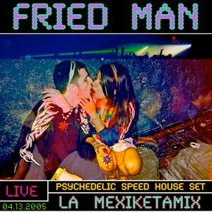 FRIED MAN - La Mexiketamix~Live Psychedelic Speed House Set 04.13.2005
