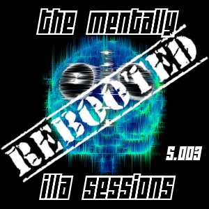 The Mentally iLLA Sessions - Rebooted S.003