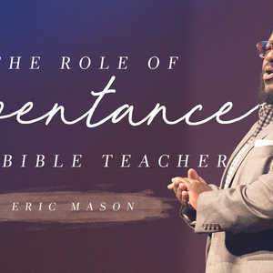 The Role of Repentance in the Life of a Bible Teacher, with Eric Mason, Day 1