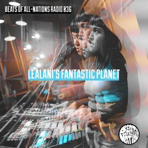 Beats of All-Nations Radio 036:  Lealani's Fantastic Planet