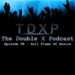 The Double X Podcast Episode 08 - Dull Flame Of Desire