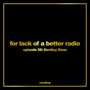 for lack of a better radio: episode 58: Bentley Dean