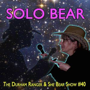 The Durham Ranger & She Bear Show #40 - Solo Bear