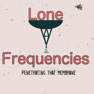 Lone Frequencies [penetrating that membrane]
