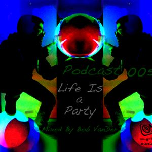 Podcast 005 Life is a party (mixed By Bob VanDer)