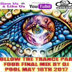 FOLLOW THE TRANCE PART FOUR FINAL MIX BY DJ POOL MAY 18TH 2017