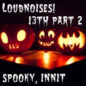 LoudNoises! Podcast 13 part 2 Halloween Special!