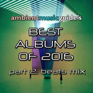Ambient Beats: Best Albums 2016 part 2 mixed by Mike G