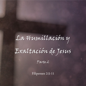 La Humillación y Exaltación de Jesus (Parte 2)