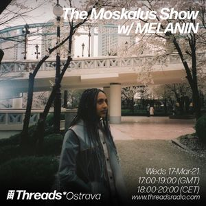 The Moskalus Show w/ MELANIN (Threads*OSTRAVA) - 17-Mar-21