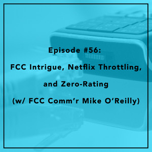 #56: FCC Intrigue, Netflix Throttling, and Zero-Rating (w/ FCC Comm'r Mike O'Reilly)