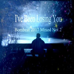 I've Been Losing You - Bombeat 2017 Mixed Not 2