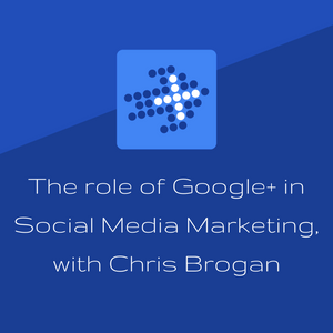 The role of Google+ in Social Media Marketing, with Chris Brogan