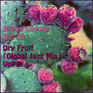 Green Cheese Vol 80 - Dry Fruit (Global Jazz Mix) Vol. 3