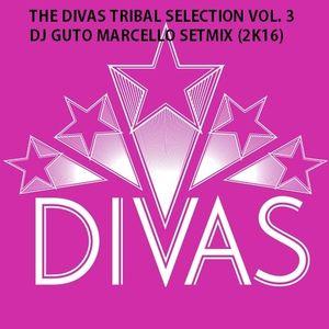 THE DIVAS TRIBAL SELECTION VOL. 3 - DJ GUTO MARCELLO SETMIX (2K16)