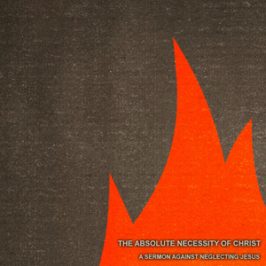 03) The Absolute Necessity of Christ, A Sermon Against Neglecting Jesus