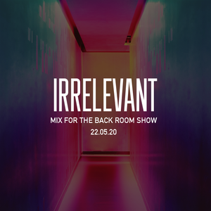 Irrelevant Mix for Back Room 22.05.20