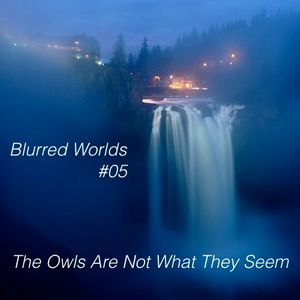 Blurred Worlds #05: The Owls Are Not What They Seem
