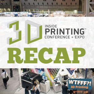 WTFFF 396: Inside 3D Printing Conference and Expo Recap