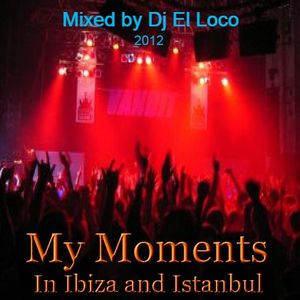 My Moments In Ibiza and Istanbul - oct2012 - Mixed by Dj El Loco