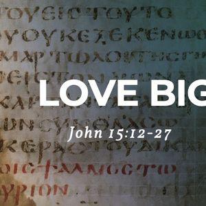 Love Big [John 15:17-27]