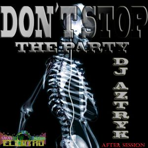 Don`t Stop The Party - Dj Aztryk(After Session)