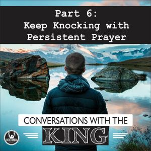 Conversations With the King - Part 6: Keep Knocking with Persistent Prayer