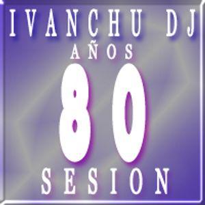 IVANCHU DJ - AÑOS 80 SESION