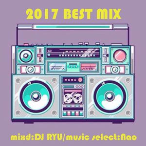 2017 BEST MIX(Mixd:DJ RYU,MusicSelect:Nao)