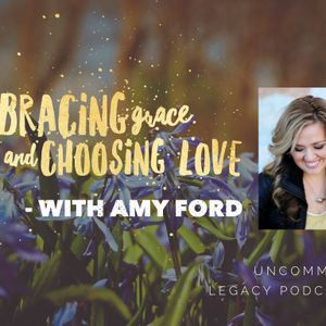 Embracing Grace and Choosing Love – with Amy Ford
