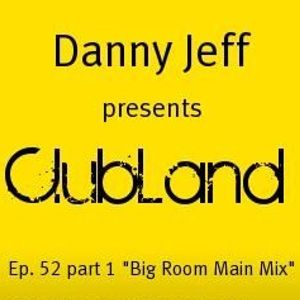 "Danny Jeff presents ClubLand Ep. 52 part 1 ""Big Room Main Mix"""
