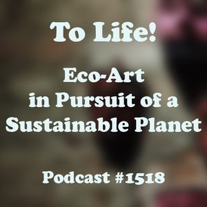 #1518: To Life! Eco-Art in Pursuit of a Sustainable Planet